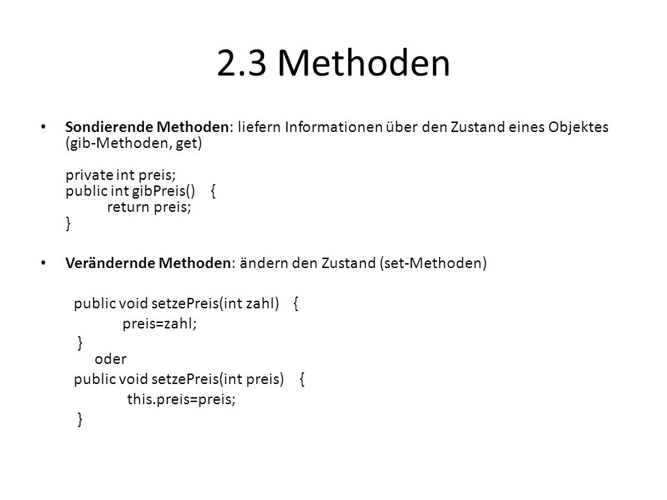 2.3 Methoden Sondierende Methoden: liefern Informationen über den Zustand eines Objektes (gib-Methoden, get) private int preis; public int gibPreis()