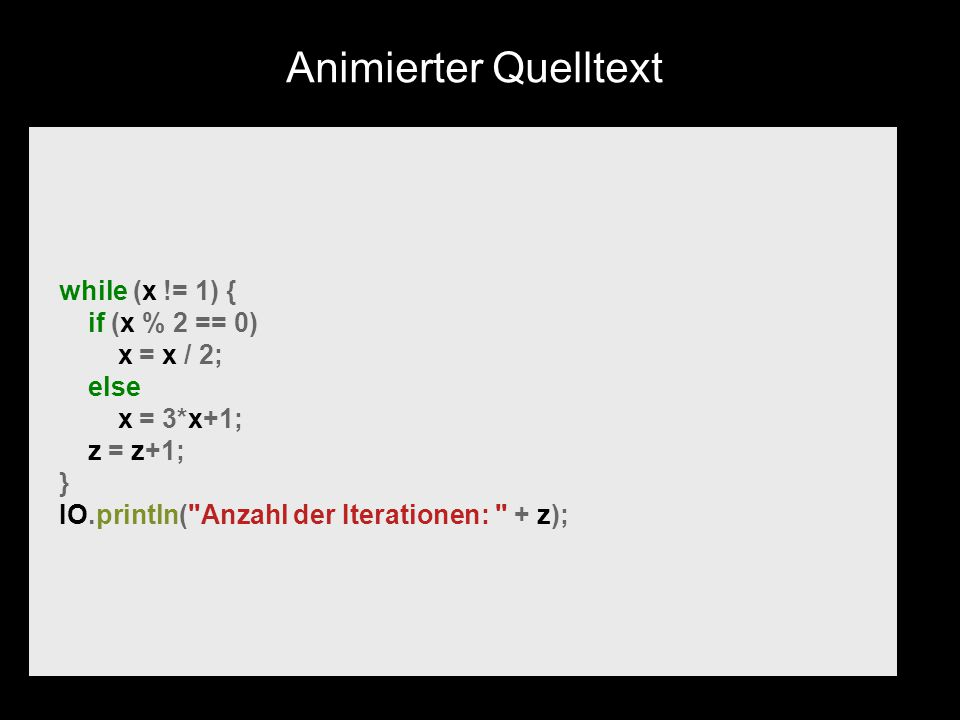 while (x != 1) { if (x % 2 == 0) x = x / 2; else x = 3*x+1; z = z+1; } IO.println( Anzahl der Iterationen: + z); Animierter Quelltext