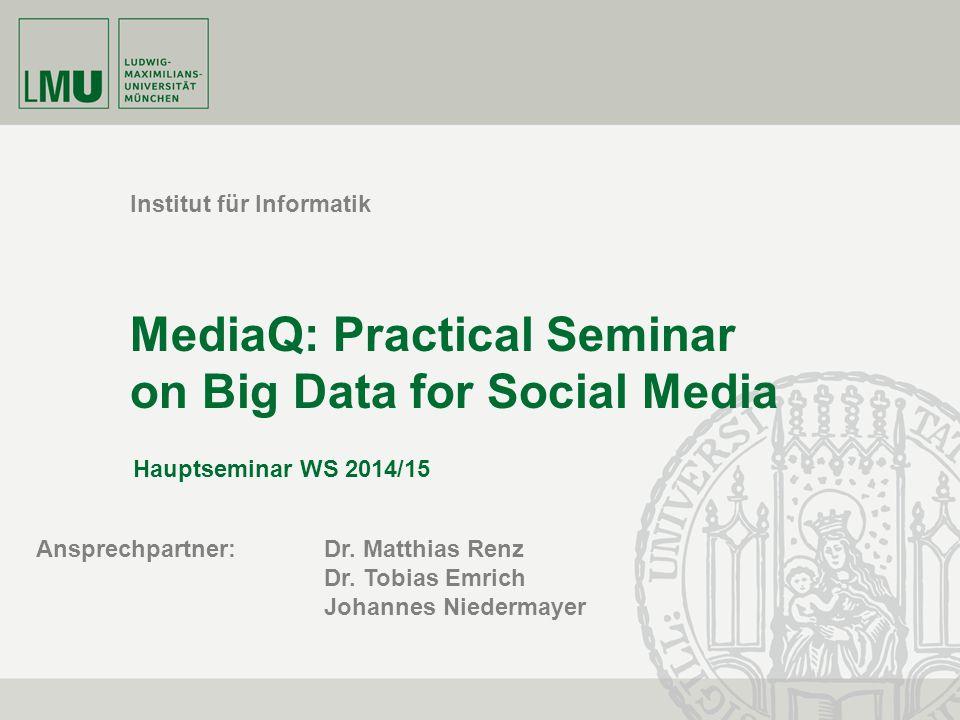 Institut für Informatik MediaQ: Practical Seminar on Big Data for Social Media Hauptseminar WS 2014/15 Ansprechpartner: Dr. Matthias Renz Dr. Tobias E
