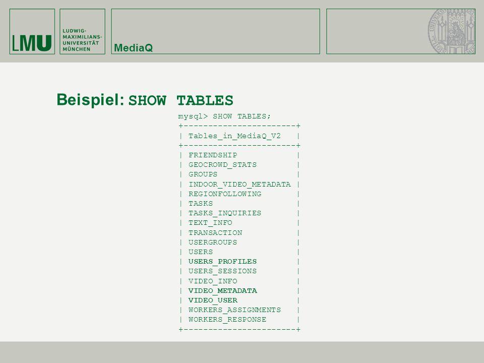 MediaQ Beispiel: SHOW TABLES mysql> SHOW TABLES; +-----------------------+ | Tables_in_MediaQ_V2 | +-----------------------+ | FRIENDSHIP | | GEOCROWD_STATS | | GROUPS | | INDOOR_VIDEO_METADATA | | REGIONFOLLOWING | | TASKS | | TASKS_INQUIRIES | | TEXT_INFO | | TRANSACTION | | USERGROUPS | | USERS | | USERS_PROFILES | | USERS_SESSIONS | | VIDEO_INFO | | VIDEO_METADATA | | VIDEO_USER | | WORKERS_ASSIGNMENTS | | WORKERS_RESPONSE | +-----------------------+