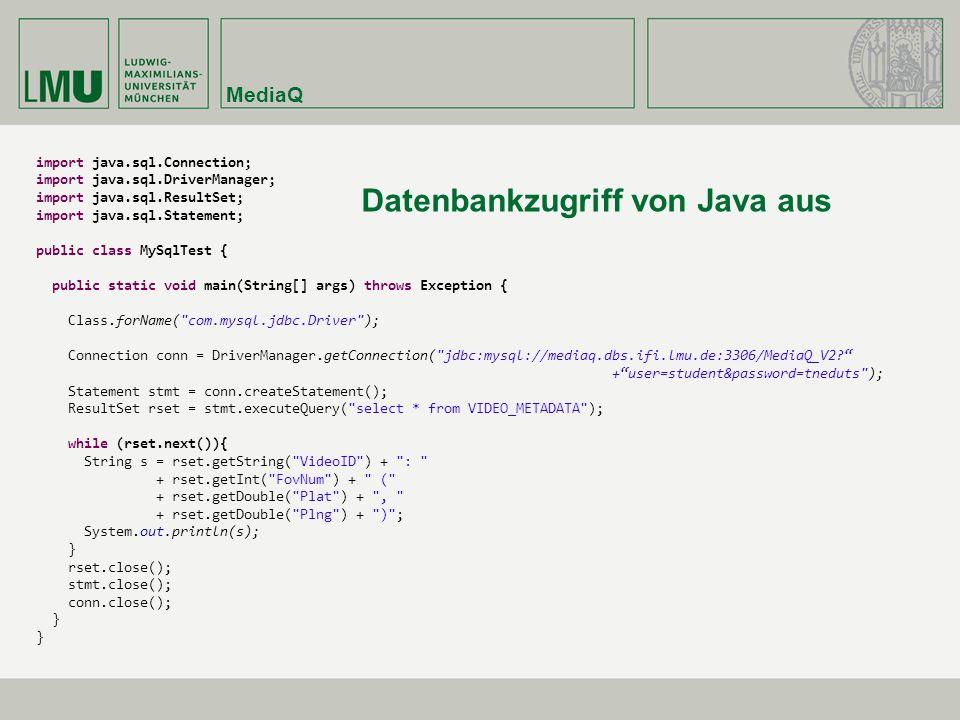 MediaQ import java.sql.Connection; import java.sql.DriverManager; import java.sql.ResultSet; import java.sql.Statement; public class MySqlTest { public static void main(String[] args) throws Exception { Class.forName( com.mysql.jdbc.Driver ); Connection conn = DriverManager.getConnection( jdbc:mysql://mediaq.dbs.ifi.lmu.de:3306/MediaQ_V2? + user=student&password=tneduts ); Statement stmt = conn.createStatement(); ResultSet rset = stmt.executeQuery( select * from VIDEO_METADATA ); while (rset.next()){ String s = rset.getString( VideoID ) + : + rset.getInt( FovNum ) + ( + rset.getDouble( Plat ) + , + rset.getDouble( Plng ) + ) ; System.out.println(s); } rset.close(); stmt.close(); conn.close(); } Datenbankzugriff von Java aus