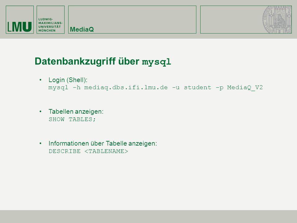 MediaQ Datenbankzugriff über mysql Login (Shell): mysql -h mediaq.dbs.ifi.lmu.de -u student -p MediaQ_V2 Tabellen anzeigen: SHOW TABLES; Informationen über Tabelle anzeigen: DESCRIBE