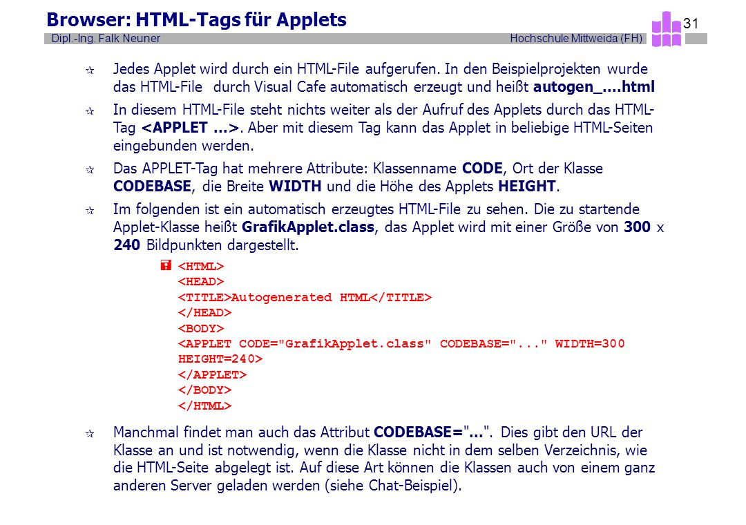 Hochschule Mittweida (FH)Dipl.-Ing. Falk Neuner 31 Browser: HTML-Tags für Applets ¶ Jedes Applet wird durch ein HTML-File aufgerufen. In den Beispielp