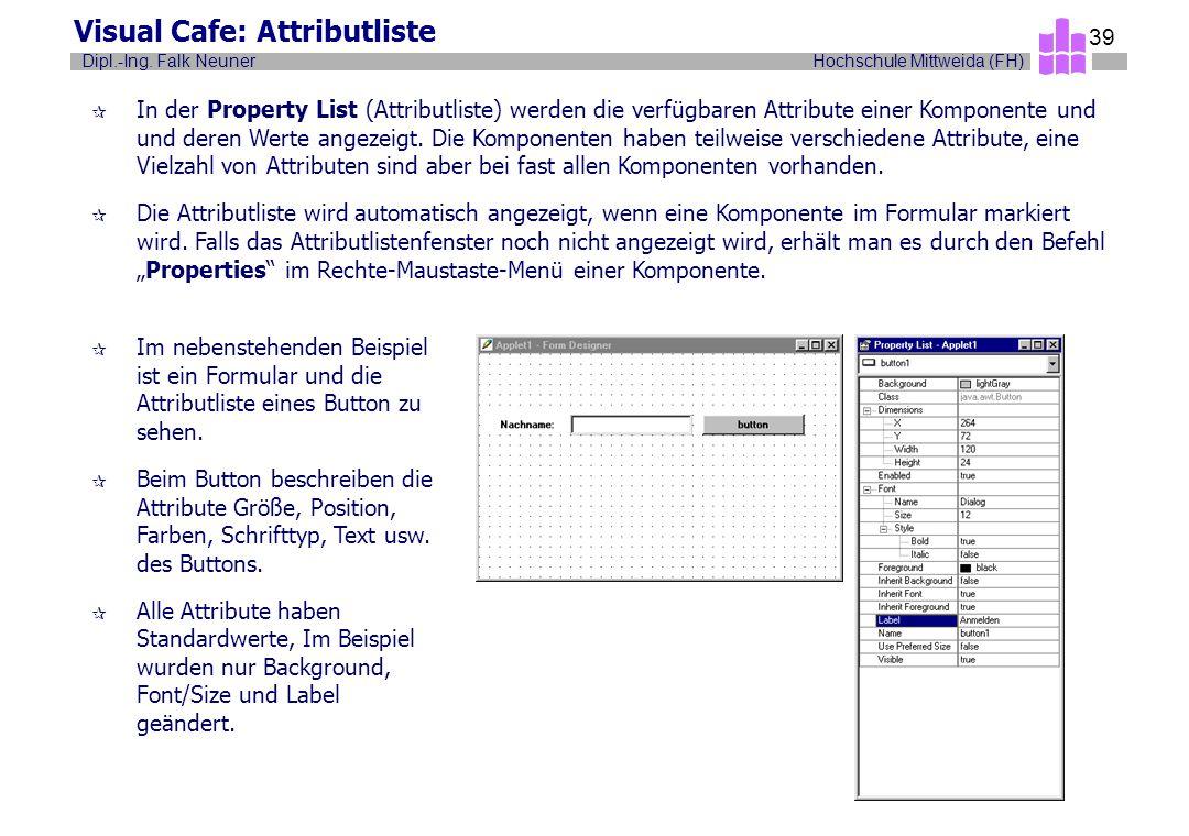 Hochschule Mittweida (FH)Dipl.-Ing. Falk Neuner 39 Visual Cafe: Attributliste ¶ In der Property List (Attributliste) werden die verfügbaren Attribute