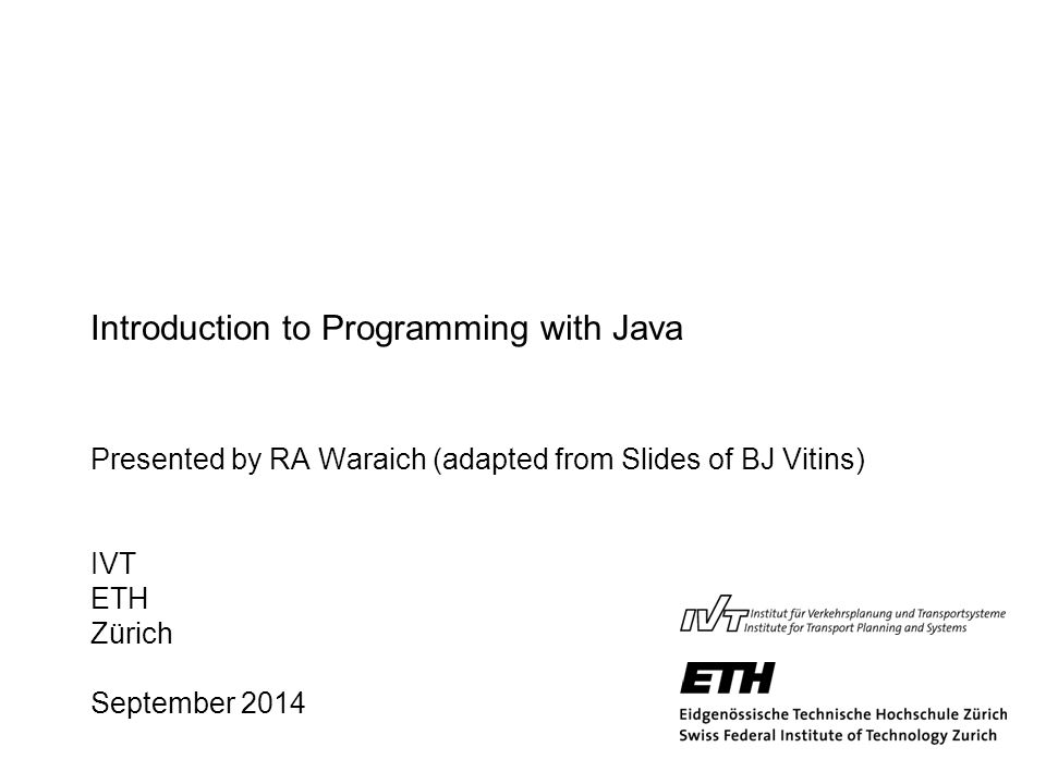 Introduction to Programming with Java Presented by RA Waraich (adapted from Slides of BJ Vitins) IVT ETH Zürich September 2014