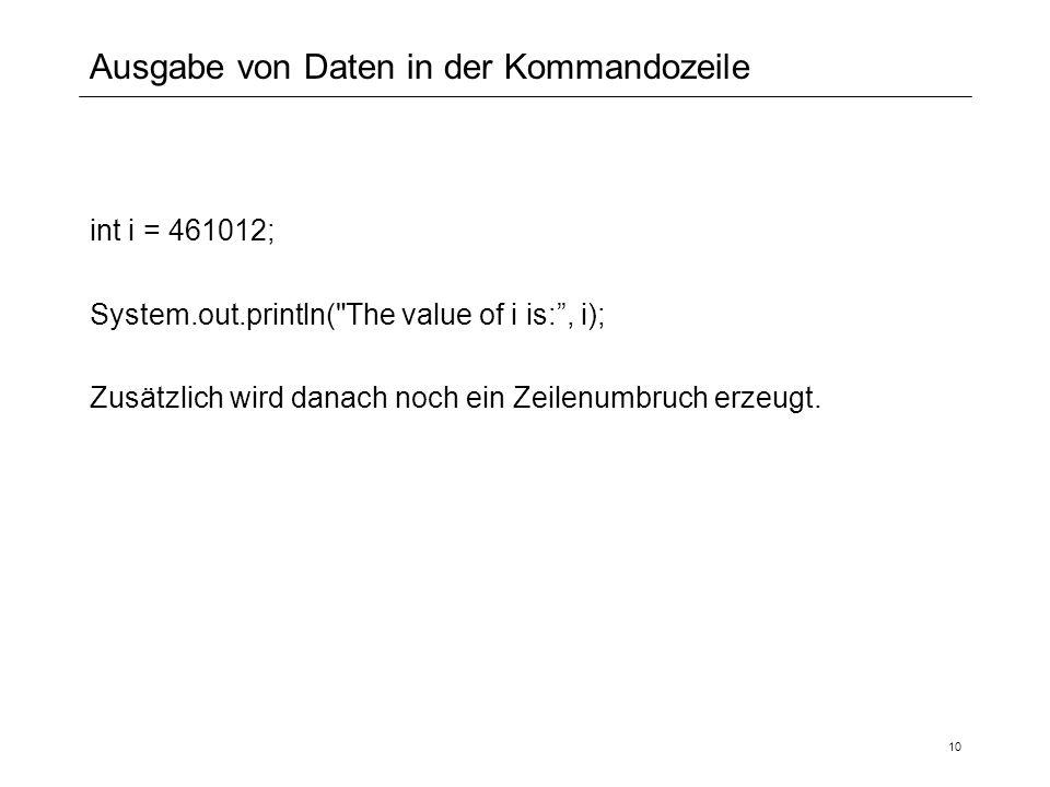 Ausgabe von Daten in der Kommandozeile int i = 461012; System.out.println( The value of i is: , i); Zusätzlich wird danach noch ein Zeilenumbruch erzeugt.