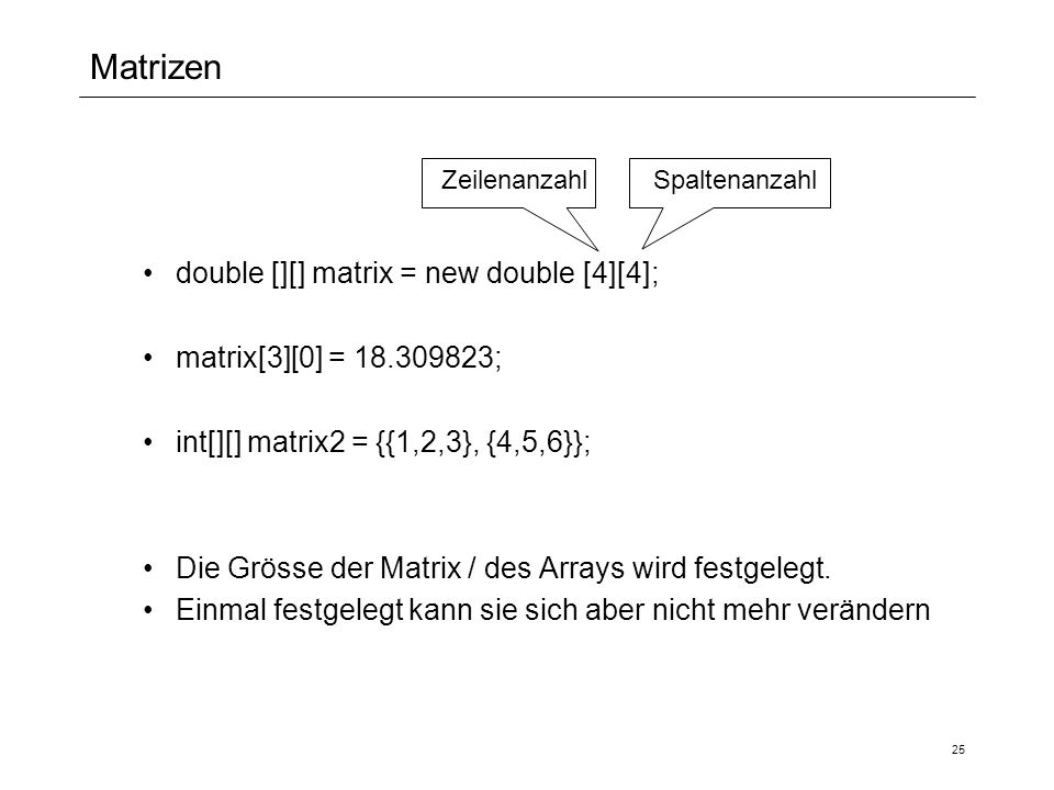Matrizen double [][] matrix = new double [4][4]; matrix[3][0] = 18.309823; int[][] matrix2 = {{1,2,3}, {4,5,6}}; Die Grösse der Matrix / des Arrays wird festgelegt.