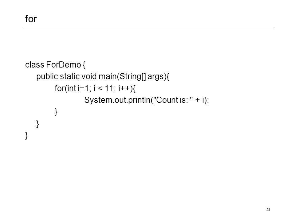 for class ForDemo { public static void main(String[] args){ for(int i=1; i < 11; i++){ System.out.println( Count is: + i); } 28