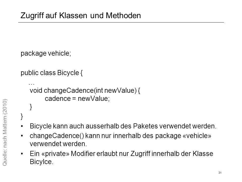 Zugriff auf Klassen und Methoden package vehicle; public class Bicycle { … void changeCadence(int newValue) { cadence = newValue; } Bicycle kann auch ausserhalb des Paketes verwendet werden.