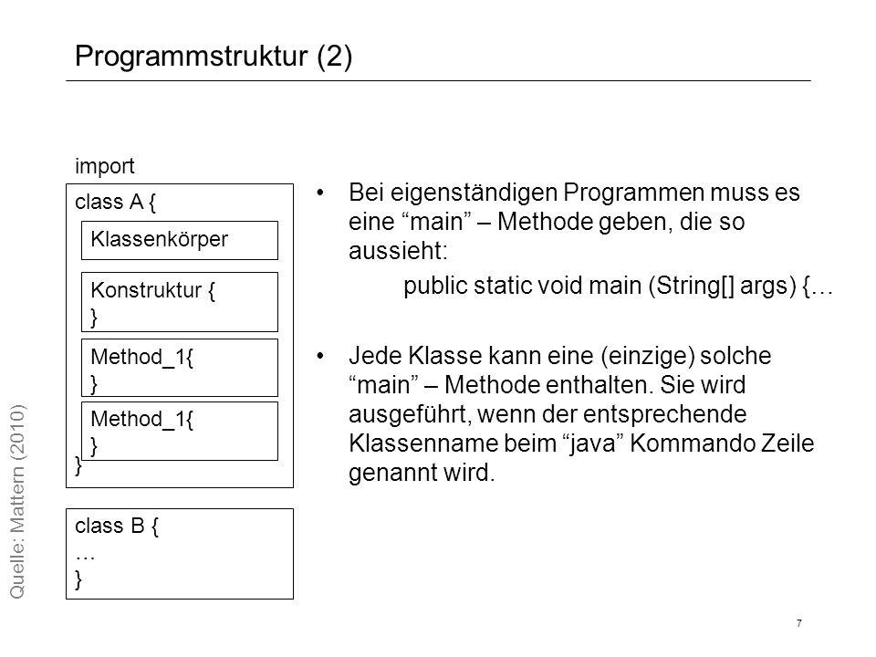 Programmstruktur (2) 7 Bei eigenständigen Programmen muss es eine main – Methode geben, die so aussieht: public static void main (String[] args) {… Jede Klasse kann eine (einzige) solche main – Methode enthalten.