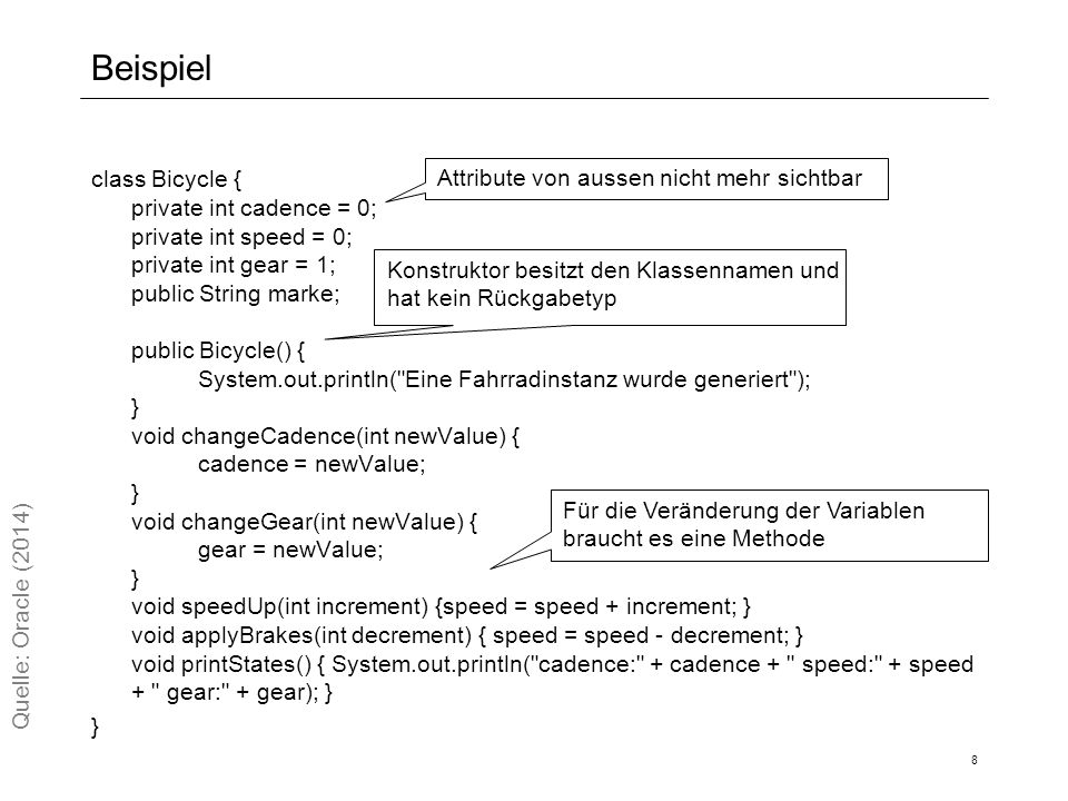 Beispiel class Bicycle { private int cadence = 0; private int speed = 0; private int gear = 1; public String marke; public Bicycle() { System.out.println( Eine Fahrradinstanz wurde generiert ); } void changeCadence(int newValue) { cadence = newValue; } void changeGear(int newValue) { gear = newValue; } void speedUp(int increment) {speed = speed + increment; } void applyBrakes(int decrement) { speed = speed - decrement; } void printStates() { System.out.println( cadence: + cadence + speed: + speed + gear: + gear); } } 8 Quelle: Oracle (2014) Attribute von aussen nicht mehr sichtbar Konstruktor besitzt den Klassennamen und hat kein Rückgabetyp Für die Veränderung der Variablen braucht es eine Methode