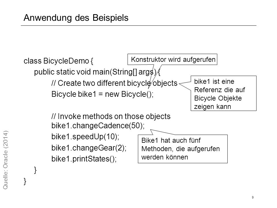Anwendung des Beispiels class BicycleDemo { public static void main(String[] args) { // Create two different bicycle objects Bicycle bike1 = new Bicycle(); // Invoke methods on those objects bike1.changeCadence(50); bike1.speedUp(10); bike1.changeGear(2); bike1.printStates(); } 9 Quelle: Oracle (2014) Konstruktor wird aufgerufen bike1 ist eine Referenz die auf Bicycle Objekte zeigen kann Bike1 hat auch fünf Methoden, die aufgerufen werden können