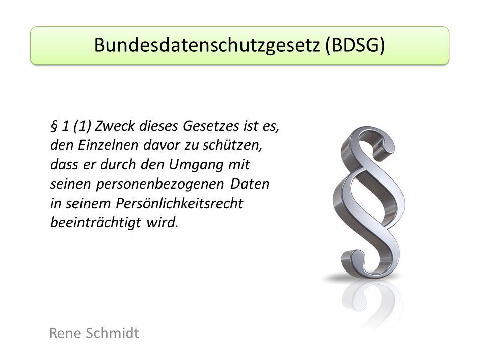 Bundesdatenschutzgesetz (BDSG) Rene Schmidt § 1 (1) Zweck dieses Gesetzes ist es, den Einzelnen davor zu schützen, dass er durch den Umgang mit seinen personenbezogenen Daten in seinem Persönlichkeitsrecht beeinträchtigt wird.