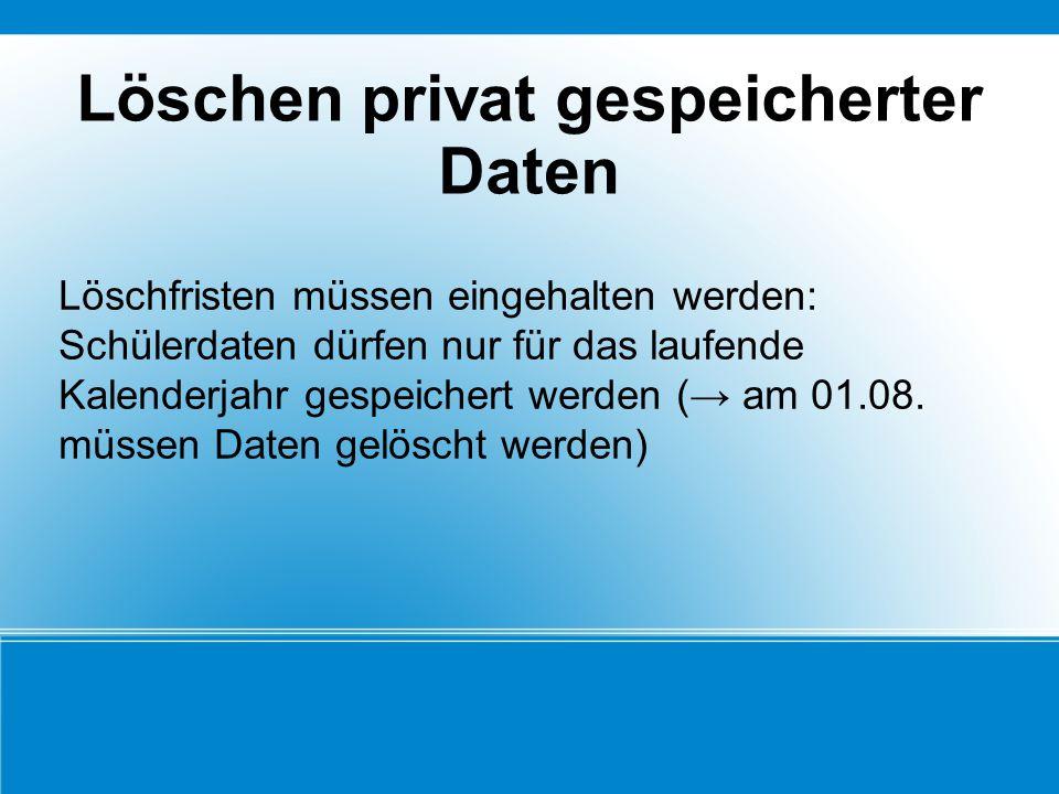 Löschen privat gespeicherter Daten Löschfristen müssen eingehalten werden: Schülerdaten dürfen nur für das laufende Kalenderjahr gespeichert werden (→