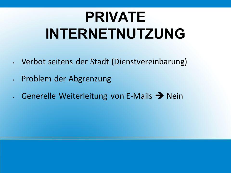 PRIVATE INTERNETNUTZUNG Verbot seitens der Stadt (Dienstvereinbarung) Problem der Abgrenzung Generelle Weiterleitung von E-Mails  Nein