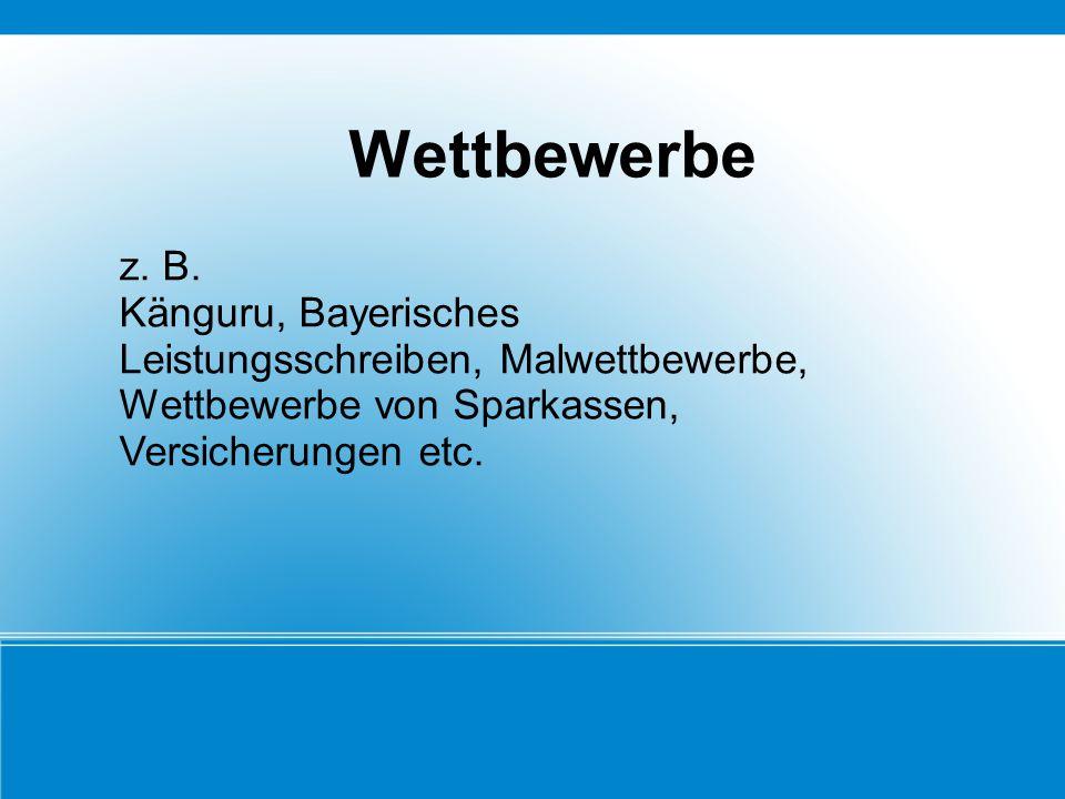 Wettbewerbe z. B. Känguru, Bayerisches Leistungsschreiben, Malwettbewerbe, Wettbewerbe von Sparkassen, Versicherungen etc.