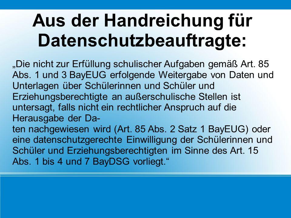 """Aus der Handreichung für Datenschutzbeauftragte: """"Die nicht zur Erfüllung schulischer Aufgaben gemäß Art. 85 Abs. 1 und 3 BayEUG erfolgende Weitergabe"""