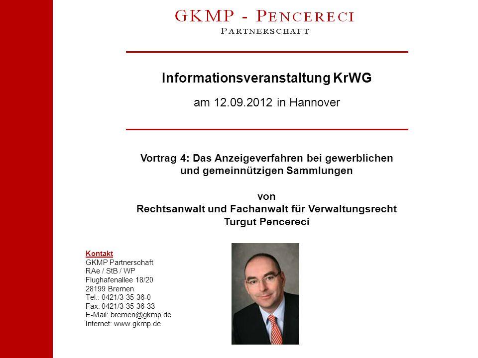 Informationsveranstaltung KrWG am 12.09.2012 in Hannover Kontakt GKMP Partnerschaft RAe / StB / WP Flughafenallee 18/20 28199 Bremen Tel.: 0421/3 35 36-0 Fax: 0421/3 35 36-33 E-Mail: bremen@gkmp.de Internet: www.gkmp.de Vortrag 4: Das Anzeigeverfahren bei gewerblichen und gemeinnützigen Sammlungen von Rechtsanwalt und Fachanwalt für Verwaltungsrecht Turgut Pencereci