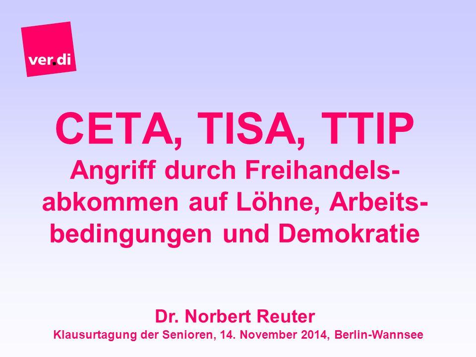 CETA, TISA, TTIP Angriff durch Freihandels- abkommen auf Löhne, Arbeits- bedingungen und Demokratie Dr. Norbert Reuter Klausurtagung der Senioren, 14.