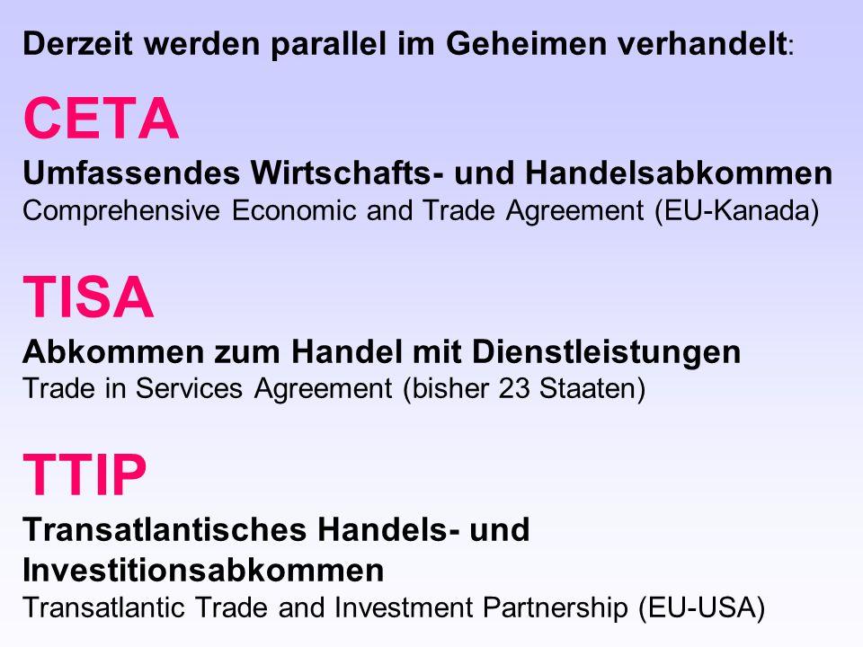 Derzeit werden parallel im Geheimen verhandelt : CETA Umfassendes Wirtschafts- und Handelsabkommen Comprehensive Economic and Trade Agreement (EU-Kana