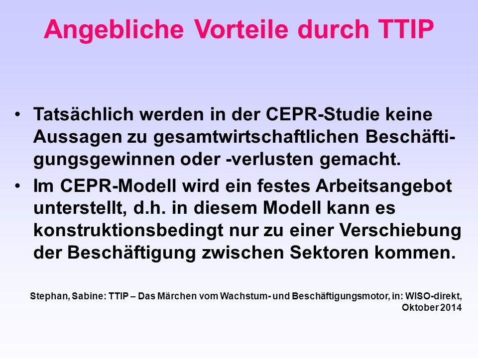 Angebliche Vorteile durch TTIP Tatsächlich werden in der CEPR-Studie keine Aussagen zu gesamtwirtschaftlichen Beschäfti- gungsgewinnen oder -verlusten