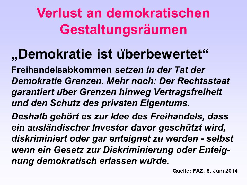 """Verlust an demokratischen Gestaltungsräumen """"Demokratie ist u ̈ berbewertet"""" Freihandelsabkommen setzen in der Tat der Demokratie Grenzen. Mehr noch:"""