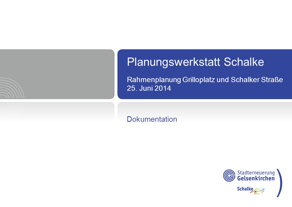 Planungswerkstatt Schalke Rahmenplanung Grilloplatz und Schalker Straße 25. Juni 2014 Dokumentation