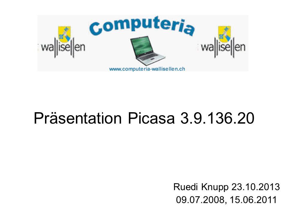 Präsentation Picasa 3.9.136.20 Ruedi Knupp 23.10.2013 09.07.2008, 15.06.2011 YY< >< C<SC<CVV http://www.chip.de/downloads/Picasa_130 13772.html