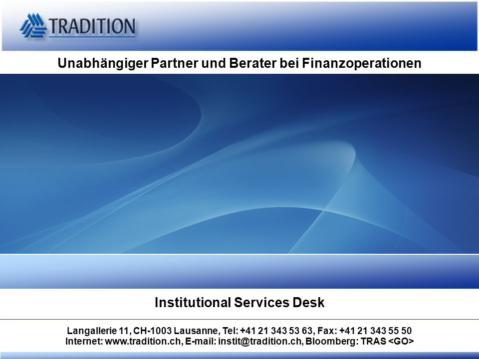 Unabhängiger Partner und Berater bei Finanzoperationen Institutional Services Desk Langallerie 11, CH-1003 Lausanne, Tel: +41 21 343 53 63, Fax: +41 21 343 55 50 Internet: www.tradition.ch, E-mail: instit@tradition.ch, Bloomberg: TRAS