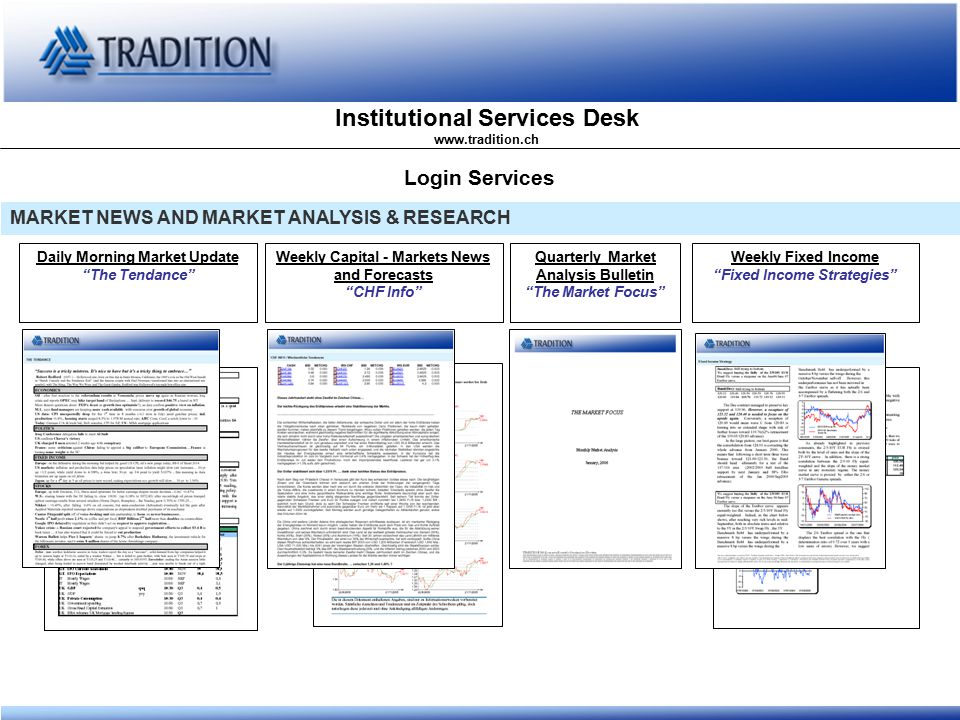 Institutional Services Desk www.tradition.ch Login Services MARKET NEWS AND MARKET ANALYSIS & RESEARCH Daily Morning Market Update The Tendance Weekly Capital - Markets News and Forecasts CHF Info Quarterly Market Analysis Bulletin The Market Focus Weekly Fixed Income Fixed Income Strategies