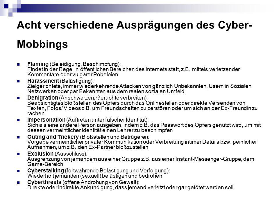 Acht verschiedene Ausprägungen des Cyber- Mobbings Flaming (Beleidigung, Beschimpfung): Findet in der Regel in öffentlichen Bereichen des Internets st