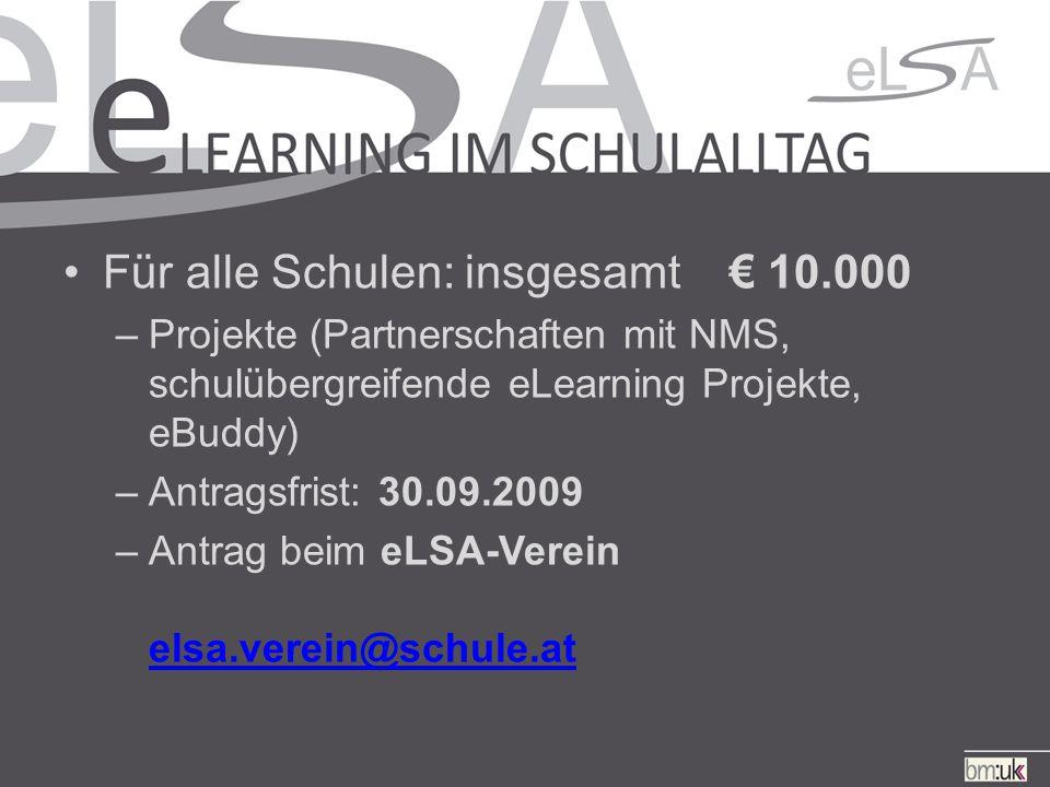 Für alle Schulen: insgesamt € 10.000 –Projekte (Partnerschaften mit NMS, schulübergreifende eLearning Projekte, eBuddy) –Antragsfrist: 30.09.2009 –Antrag beim eLSA-Verein elsa.verein@schule.at elsa.verein@schule.at