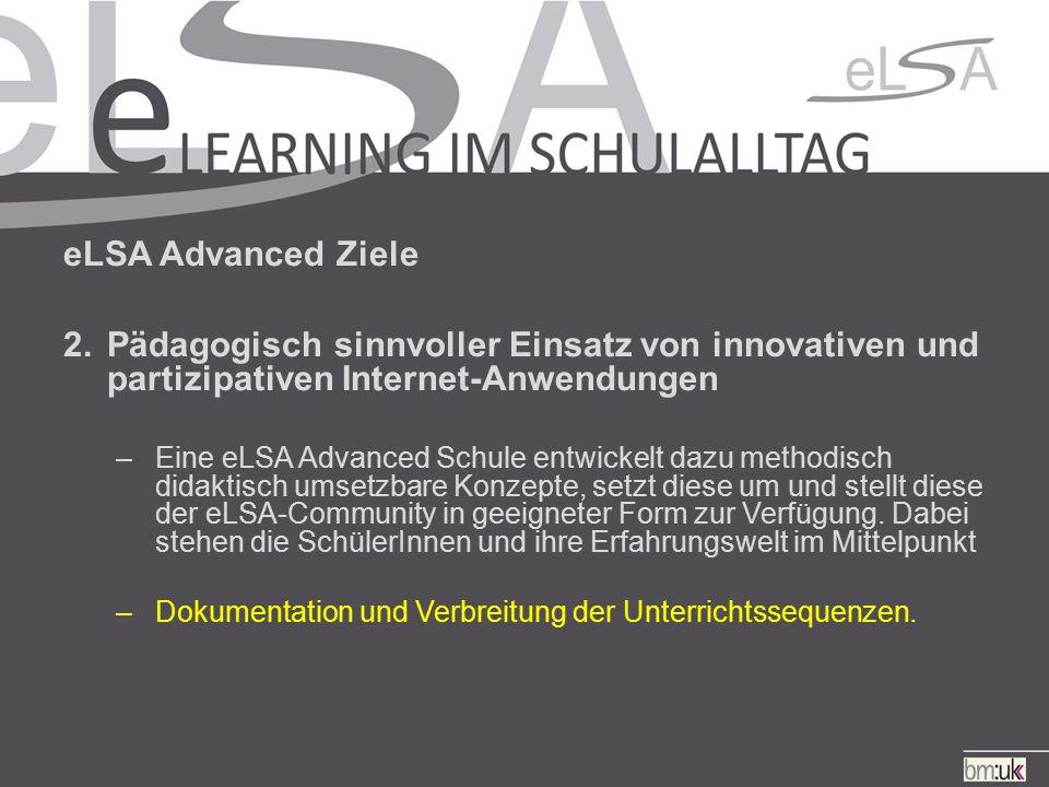 eLSA Advanced Ziele 2.Pädagogisch sinnvoller Einsatz von innovativen und partizipativen Internet-Anwendungen –Eine eLSA Advanced Schule entwickelt dazu methodisch didaktisch umsetzbare Konzepte, setzt diese um und stellt diese der eLSA-Community in geeigneter Form zur Verfügung.