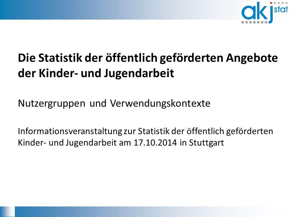 Die Statistik der öffentlich geförderten Angebote der Kinder- und Jugendarbeit Nutzergruppen und Verwendungskontexte Informationsveranstaltung zur Sta