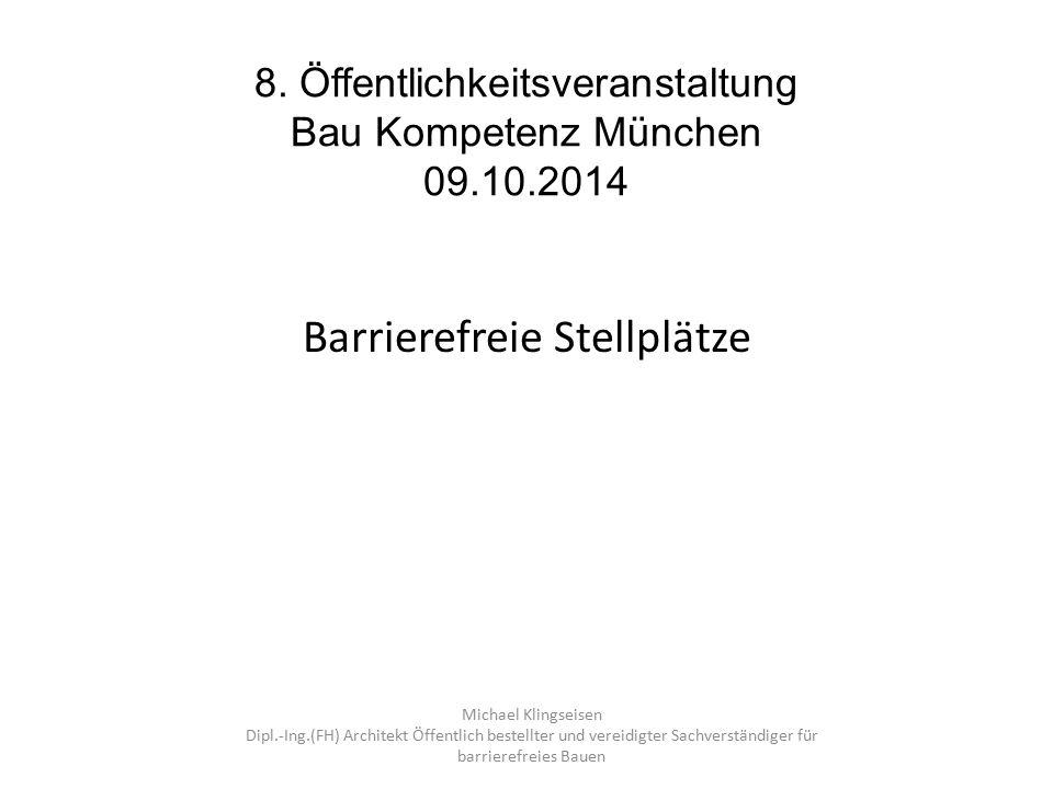 8. Öffentlichkeitsveranstaltung Bau Kompetenz München 09.10.2014 Barrierefreie Stellplätze Michael Klingseisen Dipl.-Ing.(FH) Architekt Öffentlich bes