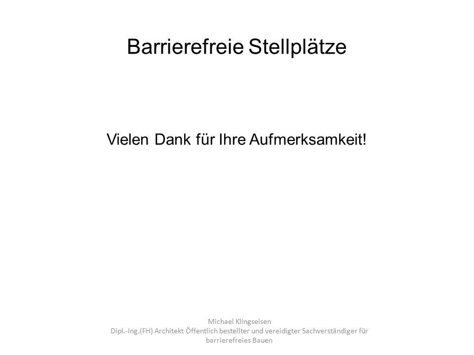 Barrierefreie Stellplätze Vielen Dank für Ihre Aufmerksamkeit! Michael Klingseisen Dipl.-Ing.(FH) Architekt Öffentlich bestellter und vereidigter Sach