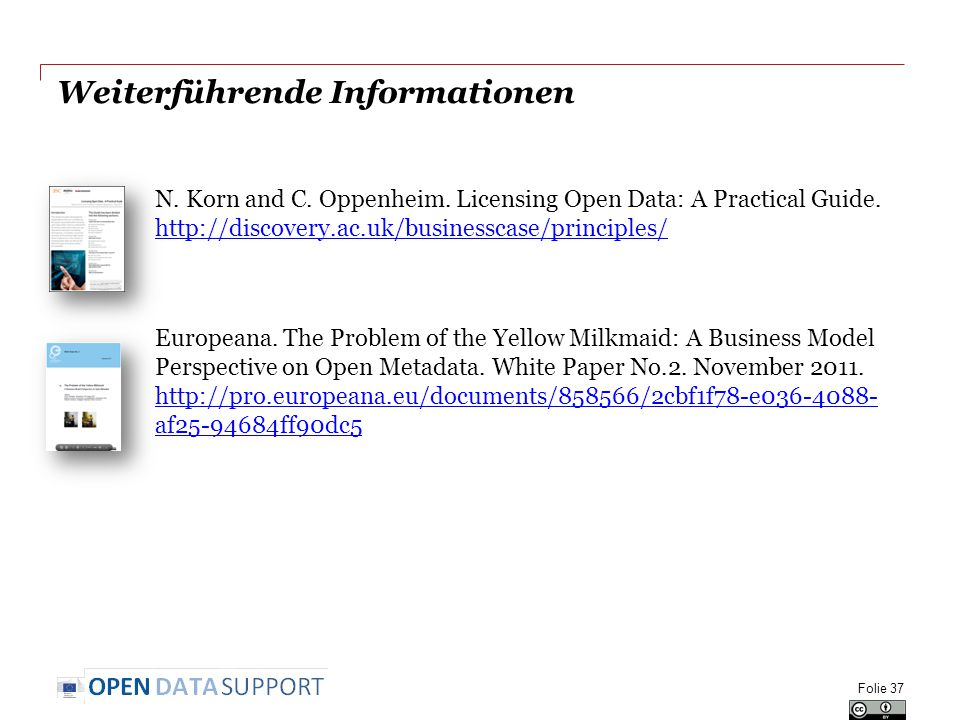 Weiterführende Informationen N. Korn and C. Oppenheim. Licensing Open Data: A Practical Guide. http://discovery.ac.uk/businesscase/principles/ http://