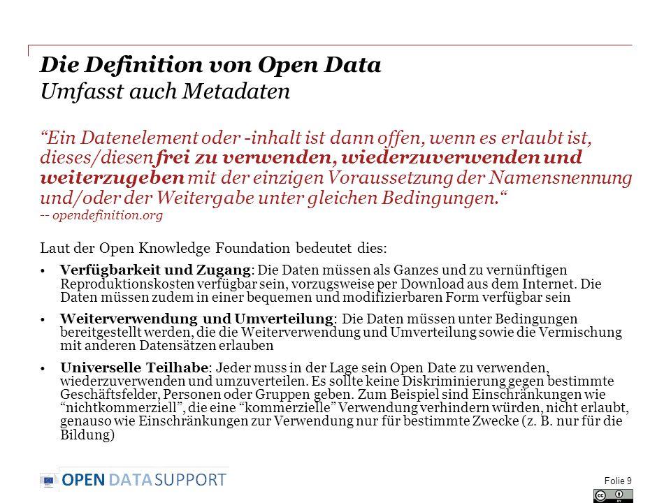 Die Definition von Open Data Umfasst auch Metadaten Ein Datenelement oder -inhalt ist dann offen, wenn es erlaubt ist, dieses/diesen frei zu verwenden, wiederzuverwenden und weiterzugeben mit der einzigen Voraussetzung der Namensnennung und/oder der Weitergabe unter gleichen Bedingungen. -- opendefinition.org Laut der Open Knowledge Foundation bedeutet dies: Verfügbarkeit und Zugang: Die Daten müssen als Ganzes und zu vernünftigen Reproduktionskosten verfügbar sein, vorzugsweise per Download aus dem Internet.