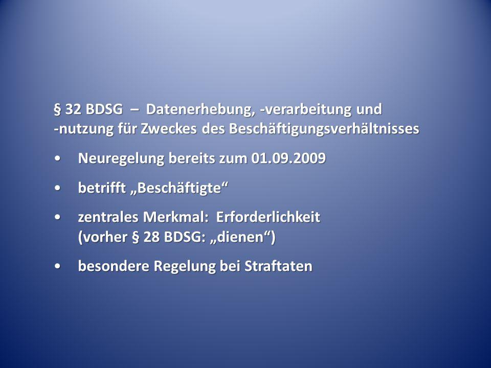"""§ 32 BDSG – Datenerhebung, -verarbeitung und -nutzung für Zweckes des Beschäftigungsverhältnisses Neuregelung bereits zum 01.09.2009Neuregelung bereits zum 01.09.2009 betrifft """"Beschäftigte betrifft """"Beschäftigte zentrales Merkmal: Erforderlichkeit (vorher § 28 BDSG: """"dienen )zentrales Merkmal: Erforderlichkeit (vorher § 28 BDSG: """"dienen ) besondere Regelung bei Straftatenbesondere Regelung bei Straftaten"""