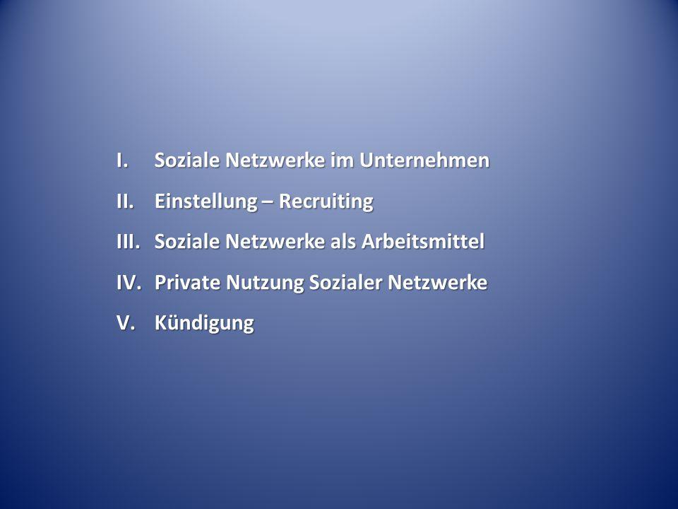 I.Soziale Netzwerke im Unternehmen II.Einstellung – Recruiting III.Soziale Netzwerke als Arbeitsmittel IV.Private Nutzung Sozialer Netzwerke V.Kündigung