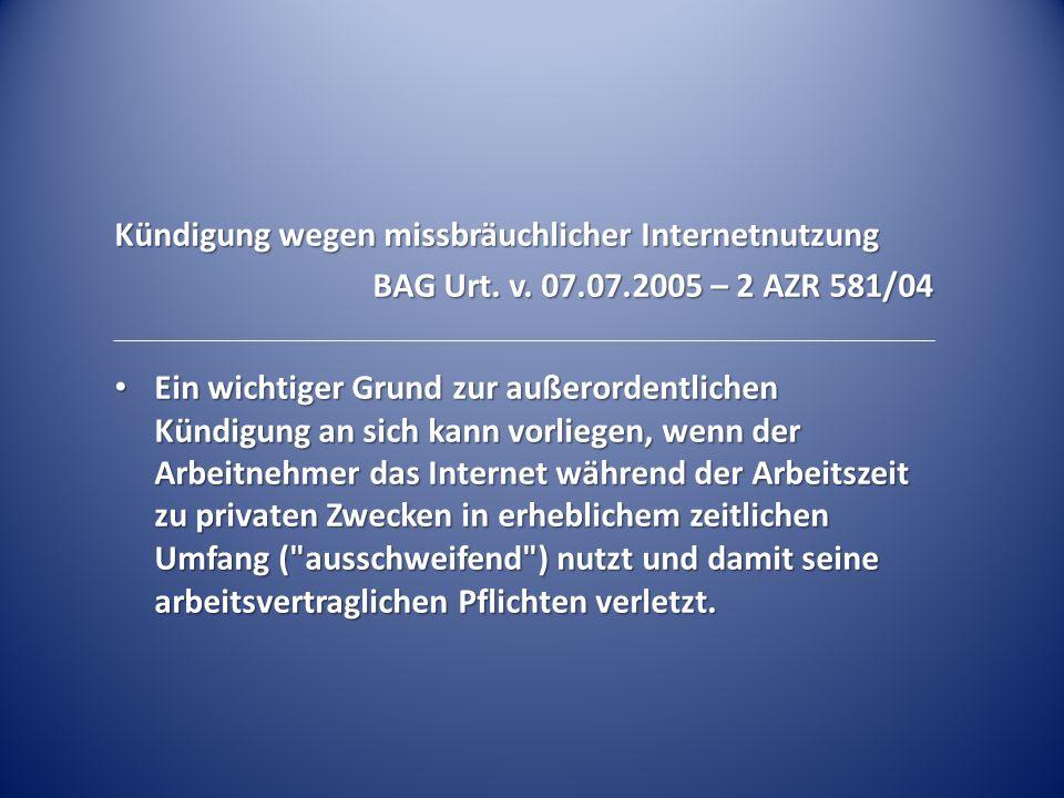 Kündigung wegen missbräuchlicher Internetnutzung BAG Urt. v. 07.07.2005 – 2 AZR 581/04 Ein wichtiger Grund zur außerordentlichen Kündigung an sich kan
