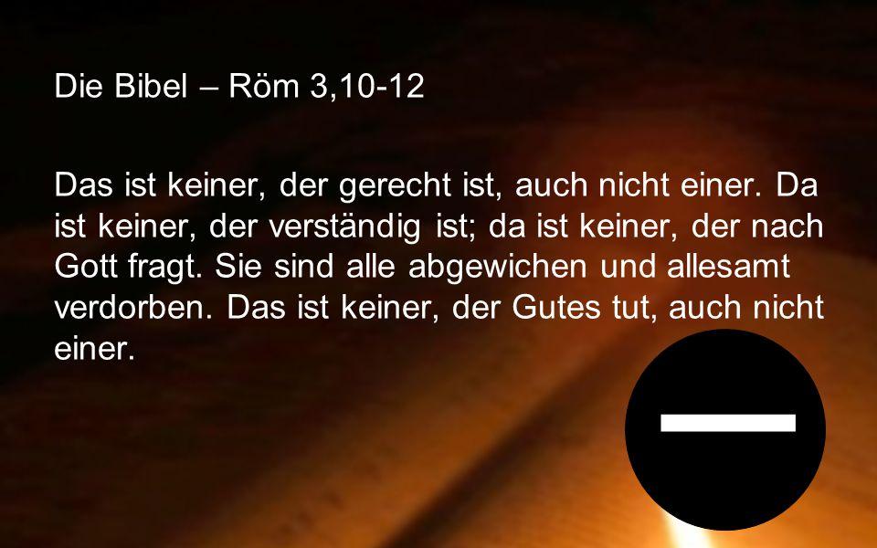 Die Bibel – Röm 3,10-12 Aber jetzt ist eingetreten, was das Gesetz selbst und die Propheten im voraus angekündigt hatten: Gott hat so gehandelt, wie es seinem Wesen entspricht.