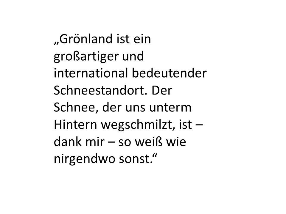 """""""Grönland ist ein großartiger und international bedeutender Schneestandort. Der Schnee, der uns unterm Hintern wegschmilzt, ist – dank mir – so weiß w"""