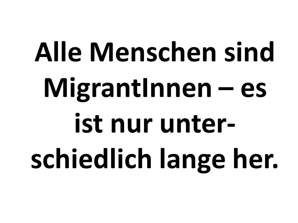 Alle Menschen sind MigrantInnen – es ist nur unter- schiedlich lange her.