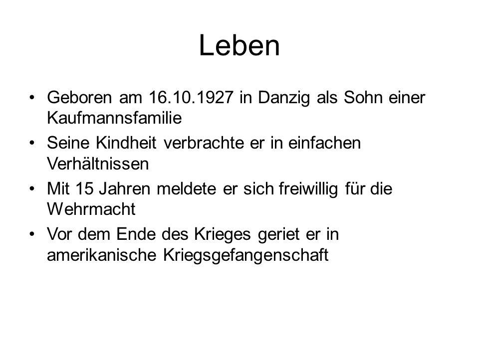 Leben Geboren am 16.10.1927 in Danzig als Sohn einer Kaufmannsfamilie Seine Kindheit verbrachte er in einfachen Verhältnissen Mit 15 Jahren meldete er sich freiwillig für die Wehrmacht Vor dem Ende des Krieges geriet er in amerikanische Kriegsgefangenschaft