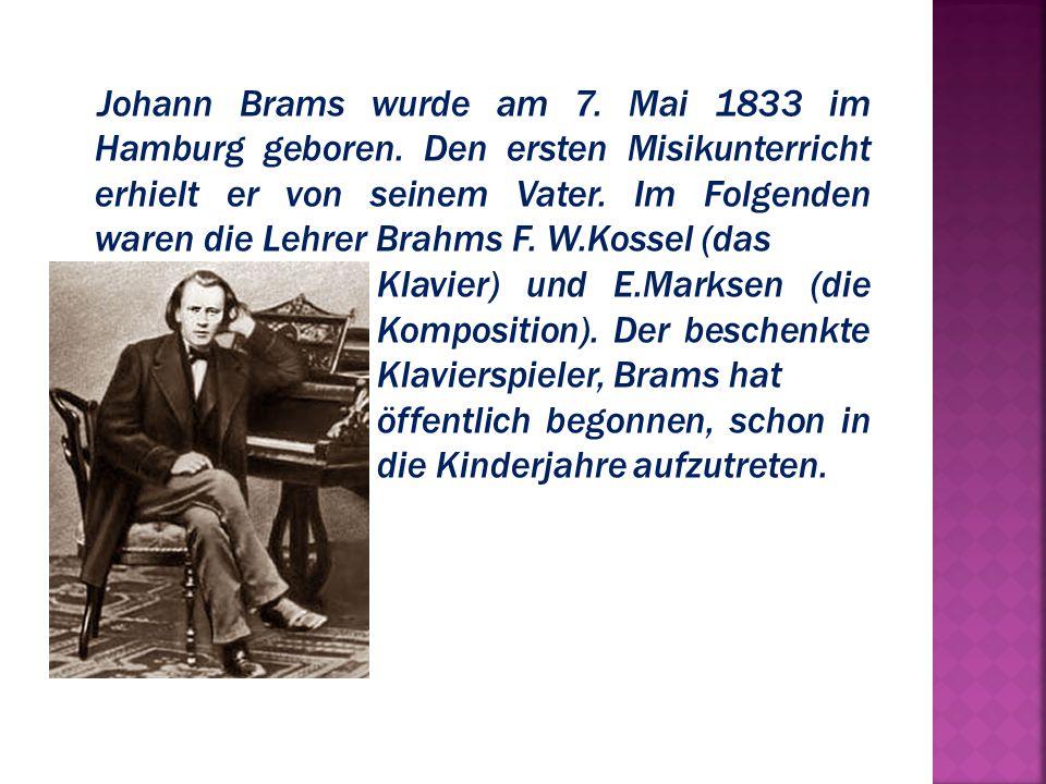 Johann Brams wurde am 7. Mai 1833 im Hamburg geboren. Den ersten Misikunterricht erhielt er von seinem Vater. Im Folgenden waren die Lehrer Brahms F.