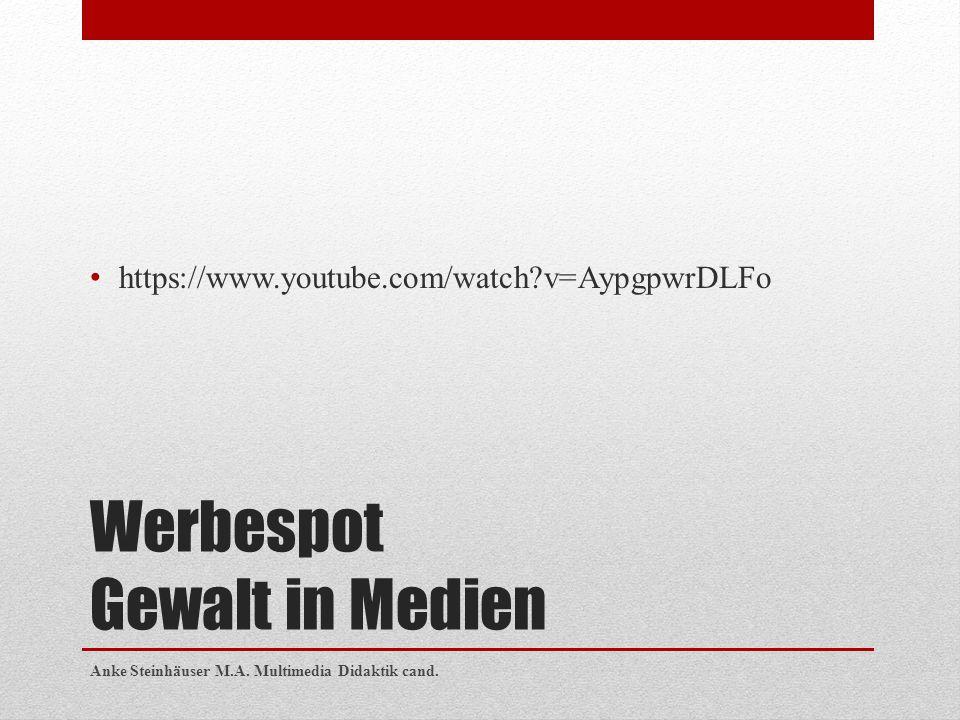 Werbespot Gewalt in Medien https://www.youtube.com/watch?v=AypgpwrDLFo Anke Steinhäuser M.A. Multimedia Didaktik cand.
