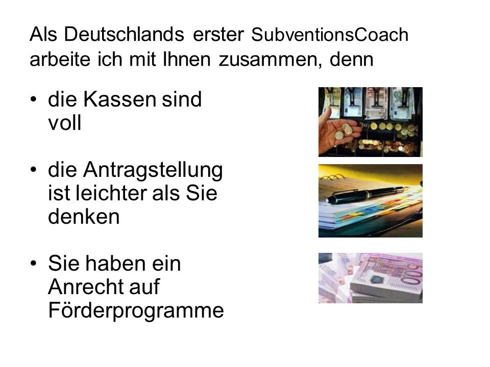 Als Deutschlands erster SubventionsCoach arbeite ich mit Ihnen zusammen, denn die Kassen sind voll die Antragstellung ist leichter als Sie denken Sie haben ein Anrecht auf Förderprogramme