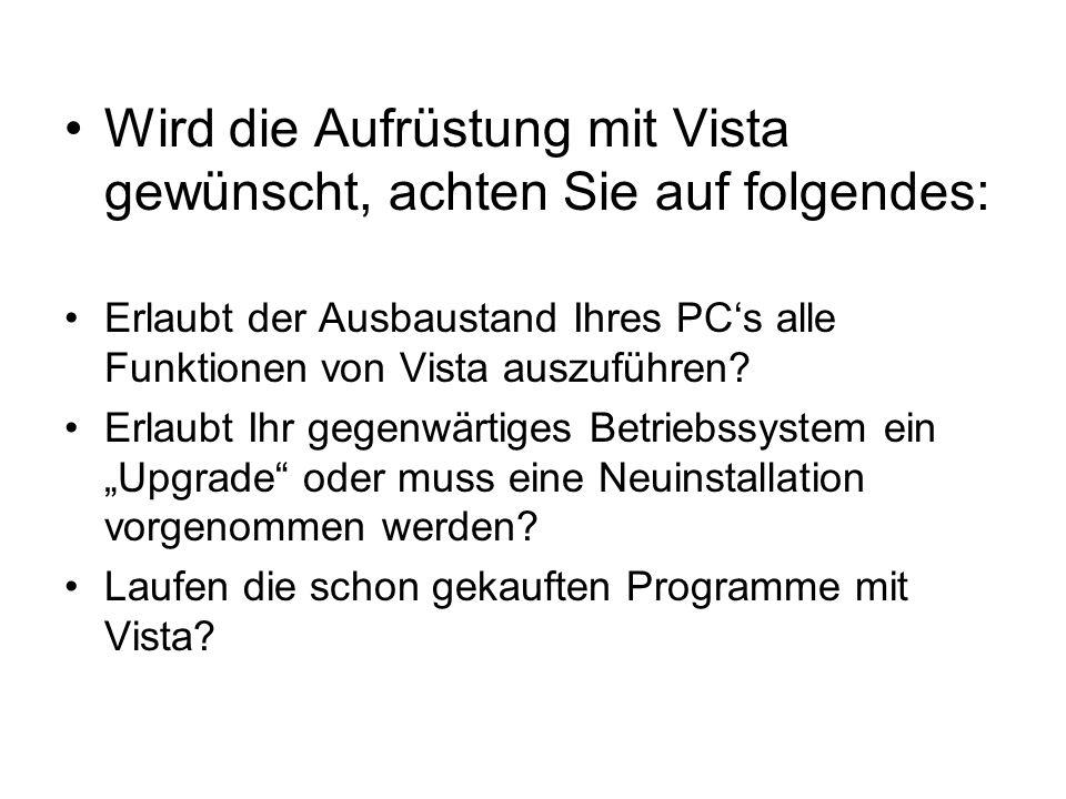 Wird die Aufrüstung mit Vista gewünscht, achten Sie auf folgendes: Erlaubt der Ausbaustand Ihres PC's alle Funktionen von Vista auszuführen? Erlaubt I