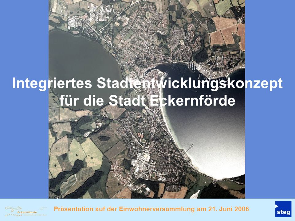 1.Aufgaben und Zielsetzungen des ISEK 2.Ergebnisse aus der Bestandsaufnahme und Analyse 3.Übergeordnete Leitlinien für die zukünftige Entwicklung 4.Entwicklungsziele für die Gesamtstadt 5.Entwicklungs- und Handlungsschwerpunkte der Stadtentwicklung 6.Entwicklungsziele/Leitlinien für die Entwicklungsgebiete 7.Empfohlene Stadtumbaugebiete und Impulsprojekte 8.Fortsetzung des Stadtumbauprozesses in Eckernförde Gliederung der Präsentation